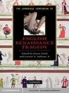 The Cambridge Companion to English Renaissance Tragedy ebook by Dr Emma Smith, Garrett A. Sullivan, Jr