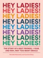 Hey Ladies! - The Story of 8 Best Friends, 1 Year, and Way, Way Too Many Emails ebook by Michelle Markowitz, Caroline Moss, Carolyn Bahar