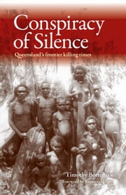 Conspiracy of Silence - Queensland's frontier killing times ebook by Timothy Bottoms