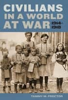 Civilians in a World at War, 1914-1918 ebook by Tammy M. Proctor