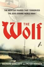 The Wolf - How One German Raider Terrorized the Allies in the Most Epic Voyage of WWI ebook by Richard Guilliatt, Peter Hohnen