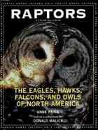 Raptors - The Eagles, Hawks, Falcons, and Owls of North America ebook by Anne Price, Donald Malick