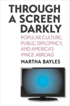 Through a Screen Darkly - Popular Culture, Public Diplomacy, and America's Image Abroad ebook by Martha Bayles