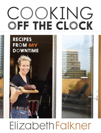 Cooking Off the Clock - Recipes from My Downtime: A Cookbook eBook by Elizabeth Falkner