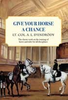 Give Your Horse a Chance ebook by Lt Col a L D'Endrody