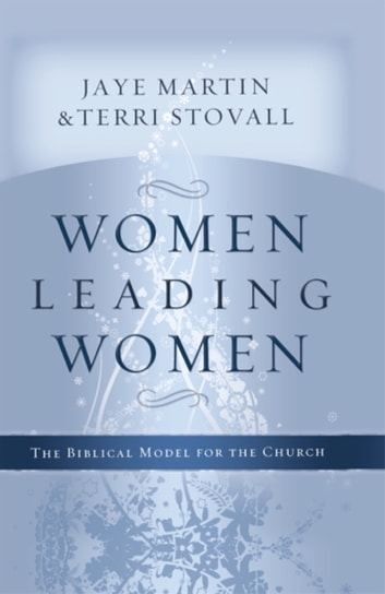 Women Leading Women - The Biblical Model for the Church eBook by Jaye Martin, Ed.D.,Terri Stovall