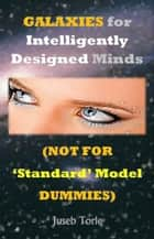 Galaxies For Intelligently Designed Minds (Not For 'Standard' Model Dummies) ebook by Juseb Torie