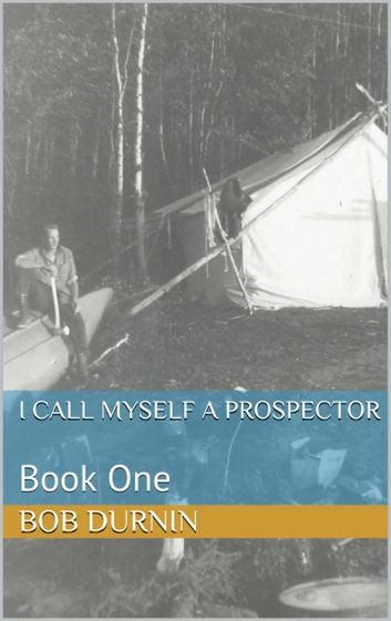 I Call Myself a Prospector - Book One ebook by Bob Durnin,Frank Durnin