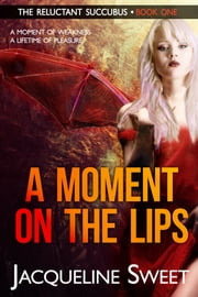 A Moment on the Lips - The Reluctant Succubus - Book One ebook by Jacqueline Sweet