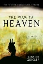 The War in Heaven: The Chronicle of Abaddon the Destroyer ebook by Kenneth Zeigler