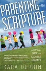 Parenting with Scripture - A Topical Guide for Teachable Moments ebook by Kara G. Durbin