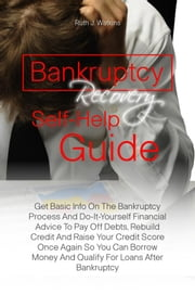 Bankruptcy Recovery Self-Help Guide - Get Basic Info On The Bankruptcy Process And Do-It-Yourself Financial Advice To Pay Off Debts, Rebuild Credit And Raise Your Credit Score Once Again So You Can Borrow Money And Qualify For Loans After Bankruptcy ebook by Ruth J. Watkins