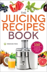 The Juicing Recipes Book: 150 Healthy Juicing Recipes to Unleash the Nutritional Power of Your Juicer Machine ebook by Mendocino Press