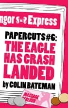 Papercuts 6: The Eagle Has Crash Landed ebook by Colin Bateman