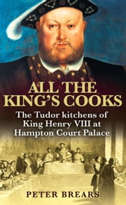 All the King's Cooks: The Tudor Kitchens of King Henry VIII at Hampton Court Palace - The Tudor Kitchens of King Henry VIII at Hampton Court Palace ebook by Peter Brears