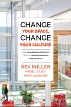 Change Your Space, Change Your Culture - How Engaging Workspaces Lead to Transformation and Growth ebook by Rex Miller, Mabel Casey, Mark Konchar