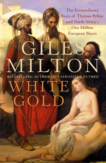 White Gold - The Extraordinary Story of Thomas Pellow and North Africa's One Million European Slaves ebook by Giles Milton