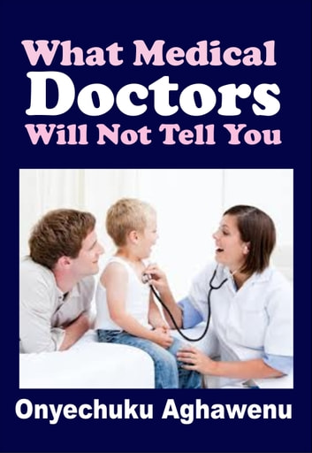 What Medical Doctors Will Not Tell You ebook by Onyechuku Aghawenu Ph.D
