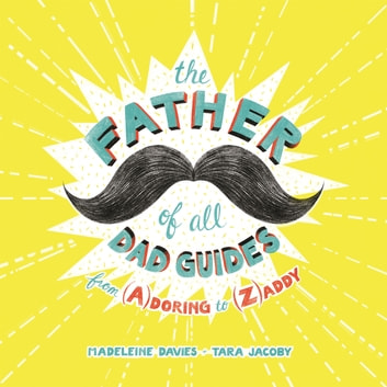 The Father of All Dad Guides - From (A)doring to (Z)addy ebook by Madeleine Davies