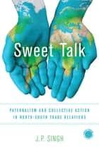 Sweet Talk - Paternalism and Collective Action in North-South Trade Relations ebook by J. P. Singh