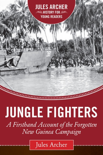 Jungle Fighters - A Firsthand Account of the Forgotten New Guinea Campaign ebook by Jules Archer