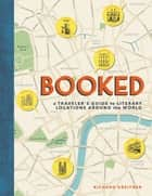 Booked - A Traveler's Guide to Literary Locations Around the World eBook by Richard Kreitner