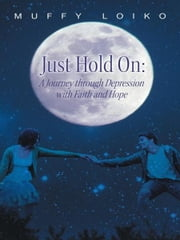 Just Hold On: A Journey through Depression with Faith and Hope ebook by Muffy Loiko