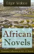 African Novels: Premium Collection of ALL 12 Novels - Sanders of the River, The Keepers of the King's Peace, The People of the River, The River of Stars, Bosambo of the River, Bones in London, Sandi the Kingmaker and more ebook by Edgar Wallace