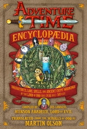The Adventure Time Encyclopaedia (Encyclopedia) - Inhabitants, Lore, Spells, and Ancient Crypt Warnings of the Land of Ooo Circa 19.56 B.G.E. - 501 A.G.E. ebook by Martin Olson,Mahendra Singh,Tony Millionaire