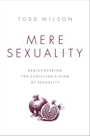 Mere Sexuality - Rediscovering the Christian Vision of Sexuality ebook by Todd A. Wilson