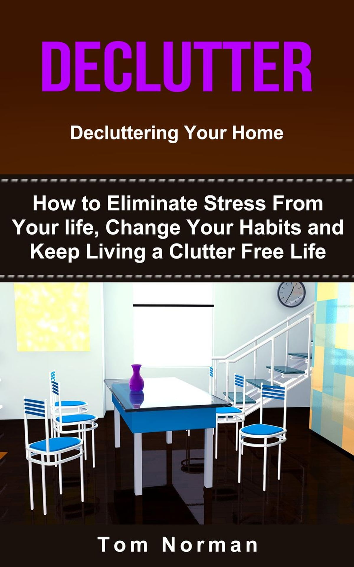 Declutter: Decluttering Your Home: How To Eliminate Stress From Your Life,  Change Your Habits and Keep Living a Clutter Free Life eBook by Tom Norman  ...
