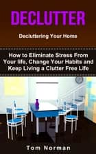 Declutter: Decluttering Your Home: How To Eliminate Stress From Your Life, Change Your Habits and Keep Living a Clutter Free Life ebook by Tom Norman