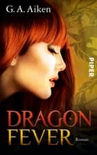 Dragon Fever - Roman (Dragon-Reihe, Band 6) ebook by G. A. Aiken, Karen Gerwig