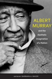 Albert Murray and the Aesthetic Imagination of a Nation ebook by Barbara A. Baker, Louis A Rabb, Roberta S. Maguire,...