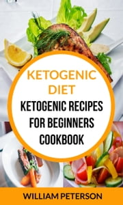 Ketogenic Diet: Ketogenic Recipes For Beginners Cookbook ebook by William Peterson