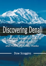 Discovering Denali - A Complete Reference Guide to Denali National Park and Mount McKinley, Alaska ebook by Dow Scoggins