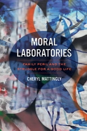 Moral Laboratories - Family Peril and the Struggle for a Good Life ebook by Cheryl Mattingly