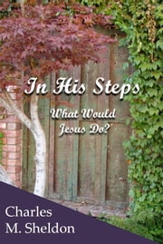 In His Steps - What Would Jesus Do? ebook by Charles M. Sheldon