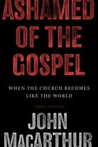Ashamed of the Gospel (3rd Edition): When the Church Becomes Like the World ebook by John MacArthur