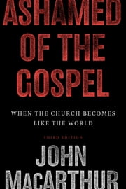 Ashamed of the Gospel (3rd Edition): When the Church Becomes Like the World - When the Church Becomes Like the World ebook by John MacArthur