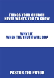 Things Your Church Never Wants You to Know - Why Lie, When the Truth Will Do? ebook by Pastor Ted Pryor