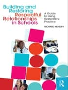 Building and Restoring Respectful Relationships in Schools - A Guide to Using Restorative Practice ebook by Richard Hendry