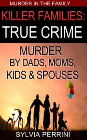 KILLER FAMILIES: TRUE CRIME - MURDER IN THE FAMILY, #1 ebook by SYLVIA PERRINI