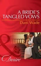 A Bride's Tangled Vows (Mills & Boon Desire) (Mill Town Millionaires, Book 1) ebook by Dani Wade