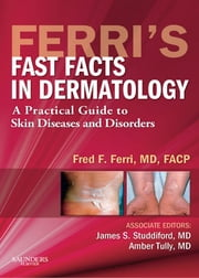 Ferri's Fast Facts in Dermatology E-Book - A Practical Guide to Skin Diseases and Disorders ebook by Fred F. Ferri, MD, FACP,...