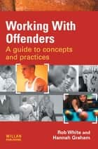 Working With Offenders - A Guide to Concepts and Practices ebook by Rob White, Hannah Graham