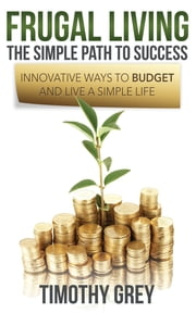 Frugal Living: The Simple Path to Success - Innovative Ways to Budget and Live a Simple Life ebook by Timothy Grey