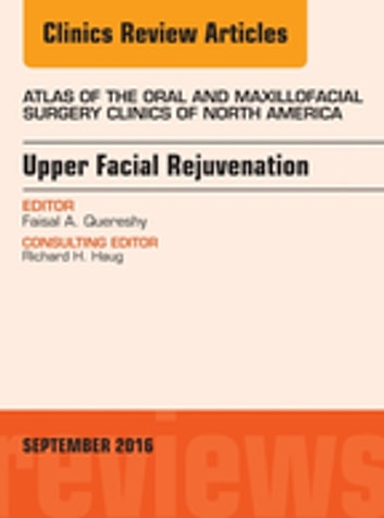 Upper Facial Rejuvenation, An Issue of Atlas of the Oral and Maxillofacial Surgery Clinics of North America, E-Book ebook by Faisal A. Quereshy, MD, DDS, FACS