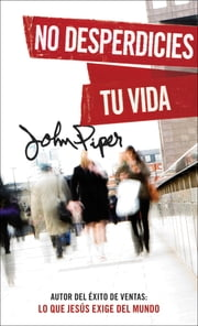 No desperdicies tu vida ebook by John Piper