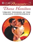 Virgin: Wedded at the Italian's Convenience - A Marriage of Convenience Romance ebook by Diana Hamilton